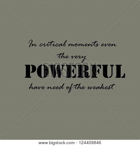 In critical moments even the very powerful have need of the weakest.