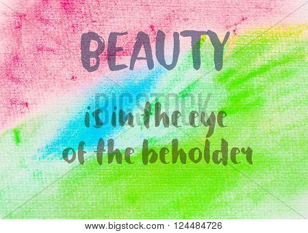 Beauty is in the eye of the beholder. Inspirational quote over abstract water color textured background