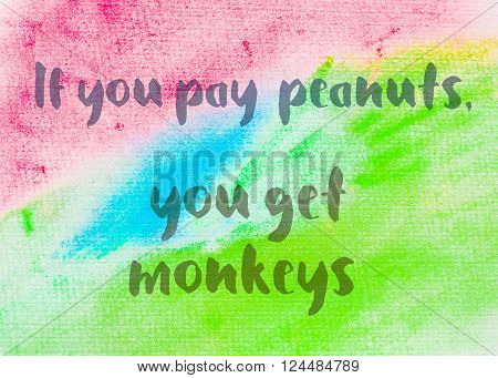 If you pay peanuts, you get monkeys. Inspirational quote over abstract water color textured background