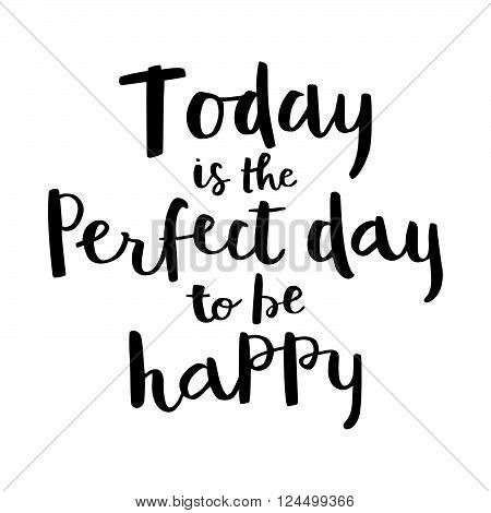 Inspirational quote Today is the perfect day to be happy. Vector illustration. Hand writing ink lettering vector art, calligraphy poster. Modern brush calligraphy. Photo overlays.