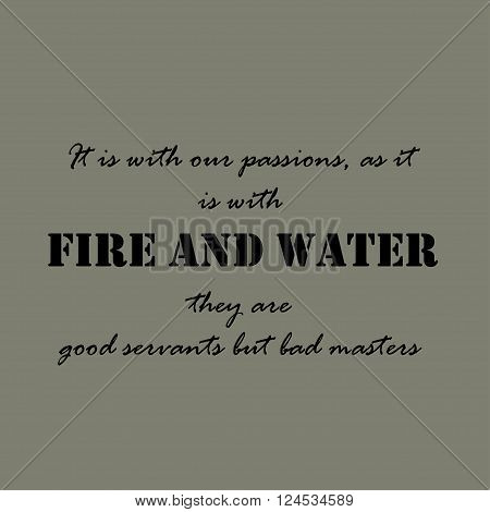 It is with our passions, as it is with fire and water, they are good servants but bad masters.