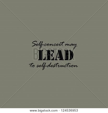 Self-conceit may lead to self-destruction. Text lettering of an inspirational saying. Quote Typographical Poster Template.