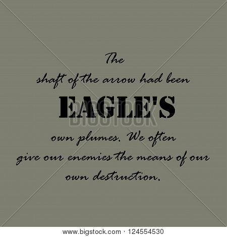 The shaft of the arrow had been feathered with one of the eagle's own plumes. We often give our enemies the means of our own destruction