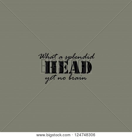 What a splendid head, yet no brain. Text lettering of an inspirational saying. Quote Typographical Poster Template.