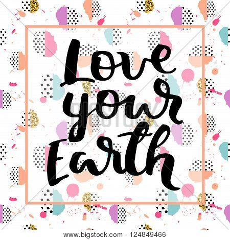 Earth Day. Vector illustration in memphis retro pop style. Hand drawn lettering quote love your Earth. For greeting card, poster, web design. Typography poster for earth day