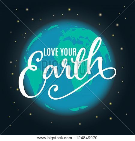 Earth Day. Vector illustration with the Earth, stars, sign. Hand drawn lettering quote love your Earth. For greeting card, poster, web design. Typography poster for earth day