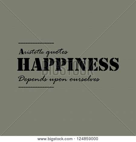 Happiness depends upon ourselves. Text lettering of an inspirational saying. Quote Typographical Poster Template.