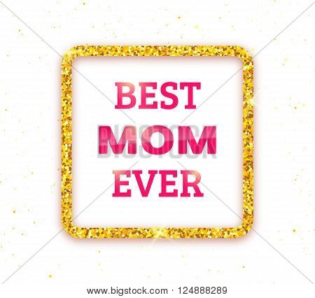 Best Mom Ever. Happy Mothers Day typographic background. Golden quote frame with greetings for Mothers Day. Greeting card for mammy with gold glitter. Vector illustration