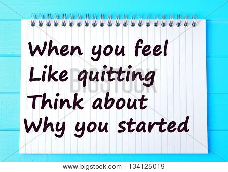When you feel like quitting think about why you started.Motivational quote