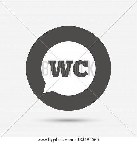 WC Toilet sign icon. Restroom or lavatory speech bubble symbol. Gray circle button with icon. Vector