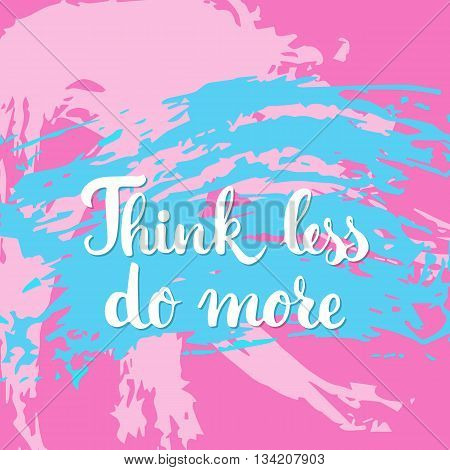Think less do more - hand drawn lettering phrase on the colorful sketch background. Fun brush ink inscription for photo overlays, greeting card or t-shirt print, poster design.