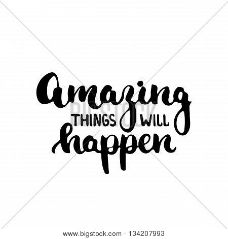Amazing things will happen - hand drawn lettering phrase isolated on the white background. Fun brush ink inscription for photo overlays, greeting card or t-shirt print, poster design.