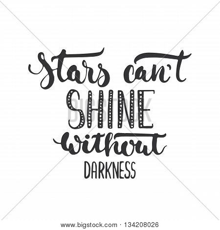 Stars can't shine without darkness - hand drawn lettering phrase isolated on the white background. Fun brush ink inscription for photo overlays, greeting card or t-shirt print, poster design.
