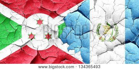 Burundi flag with Guatemala flag on a grunge cracked wall
