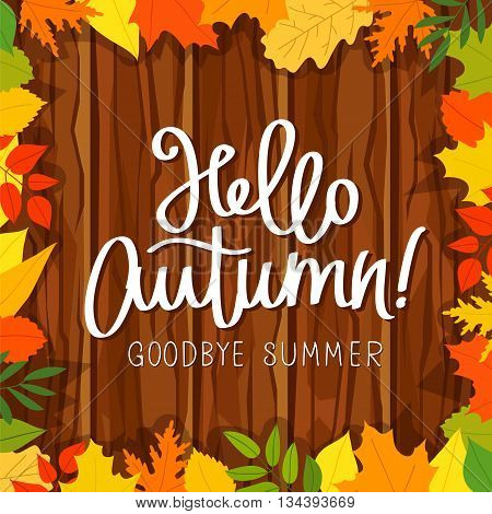 Hello Autumn. Goodbye Summer. The trend calligraphy. Vector illustration on the background of the wooden planks and autumn leaves. Concept autumn advertising.