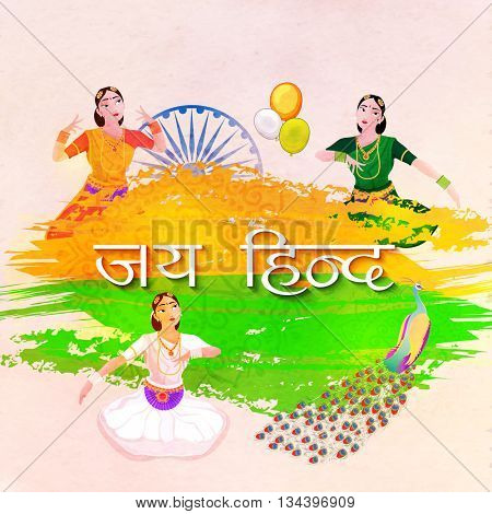 Indian Flag colors with Hindi Text Jai Hind (Victory To India), Illustration of Young Women performing Classical Dance, National Bird Peacock and Ashoka Wheel for Independence Day celebration.
