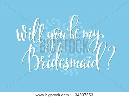 Romantic Wedding simple lettering decor. Herbal frame. Calligraphy postcard or poster graphic design lettering element. Hand written wedding day romantic postcard decoration. Will you be my bridesmaid
