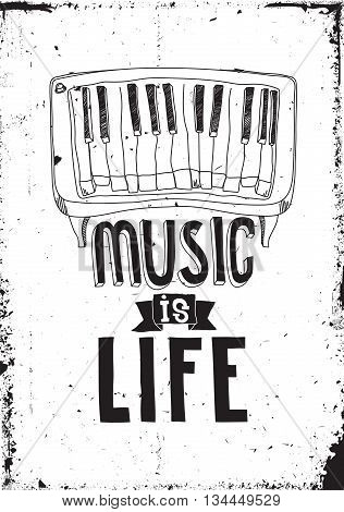 Music is life. Simple inspirational motivational quote poster with piano hand drawing letters in black white color grunge efect. Prefect creative concept artwork for your home or office