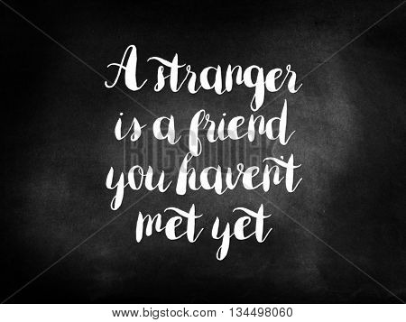 A stranger is a friend you havent met