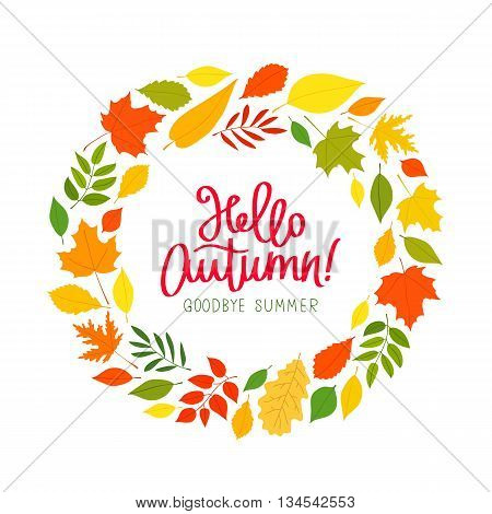 Hello Autumn. Goodbye Summer. The trend calligraphy. Beautiful round wreath of autumn leaves. Vector illustration on white background.