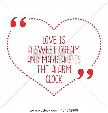 Funny Love Quote. Love Is A Sweet Dream And Marriage Is The Alarm Clock.