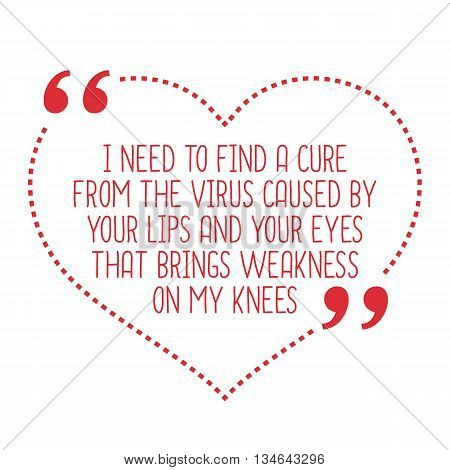 Funny Love Quote. I Need To Find A Cure From The Virus Caused By Your Lips And Your Eyes That Brings