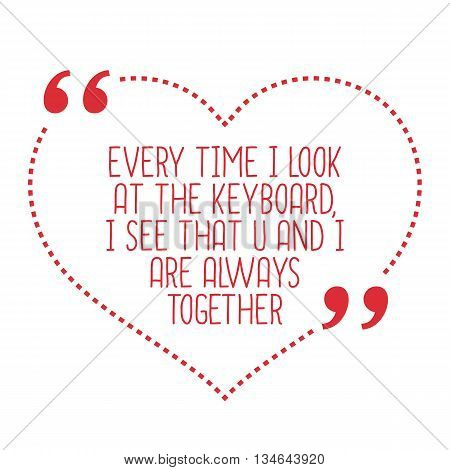 Funny Love Quote. Every Time I Look At The Keyboard, I See That U And I Are Always Together.