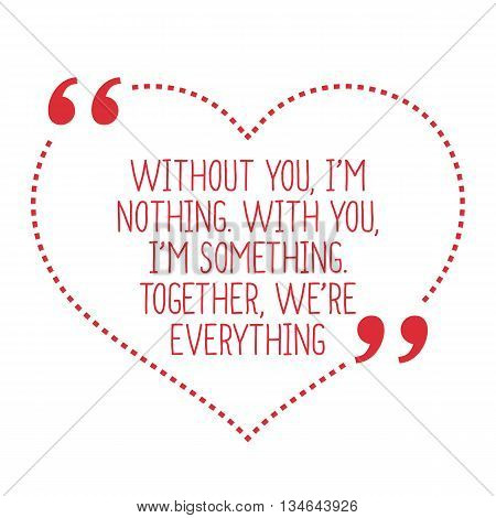 Funny Love Quote. Without You, I'm Nothing. With You, I'm Something. Together, We're Everything.