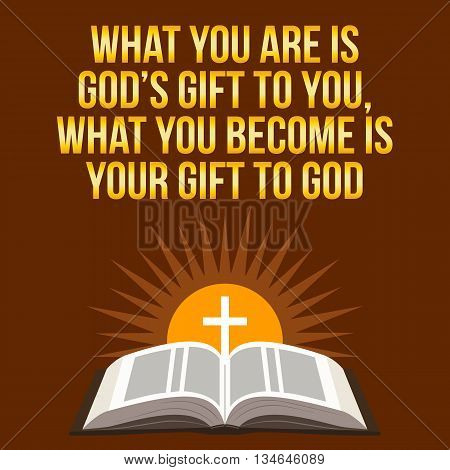 Christian Motivational Quote. What You Are Is God's Gift To You, What You Become Is Your Gift To God