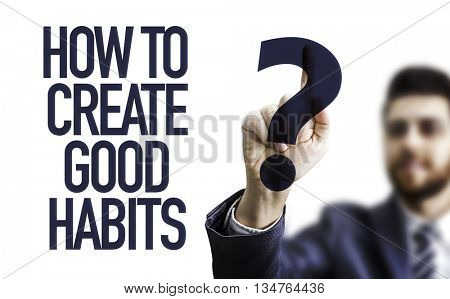 Business man pointing the text: How To Create Good Habits?