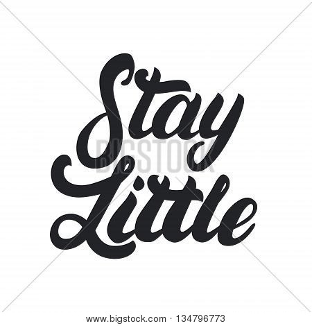 Stay little hand lettering. Hand drawn calligraphy for baby tee print. Isolated on white background. Vector illustration.
