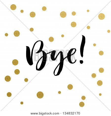 Calligraphy print - bye. Golden decorative vector polka dots. Isolated composition on white background for web projects greetings cards presentations templates.
