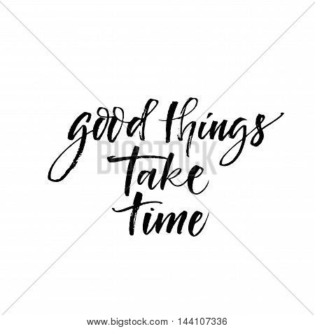 Good things take time card. Hand drawn motivational quote. Ink illustration. Modern brush calligraphy. Isolated on white background.