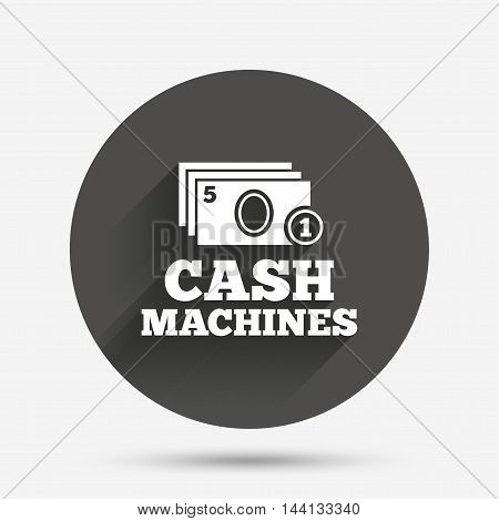 Cash and coin machines or ATM sign icon. Paper money symbol. Withdrawal of money. Circle flat button with shadow. Vector