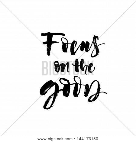 Focus on the good card. Ink illustration. Modern brush calligraphy. Isolated on white background. Hand drawn motivational quote.