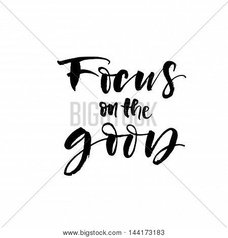 Focus on the good card. Hand drawn positive quote. Inspiration and motivational quote. Ink illustration. Modern brush calligraphy. Isolated on white background.