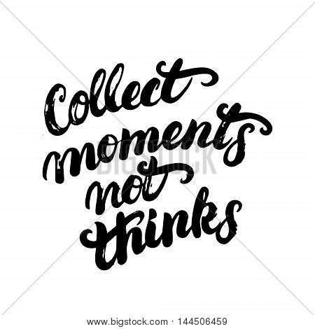 Collect moments not things hand written calligraphy lettering for poster, card, photo overlay. Inspirational quote. Brush ink texture. Isolated on white background. Vector illustration.