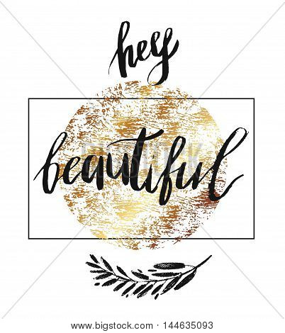 Hey beautiful - vector lettering with hand drawn brunch and golden texture. Calligraphy phrase for gift cards baby birthday scrapbooking beauty blogs. Typography art.