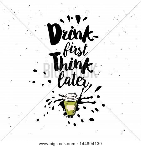 Drink first, think later. Black inspirational quote isolated on white background. Vector typography for poster, t-shirt or card. Vector calligraphy art.