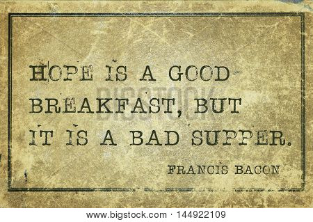 Hope is a good breakfast but it is a bad supper - famous medieval English philosopher Francis Bacon quote printed on grunge vintage cardboard
