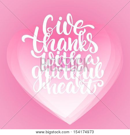 Give thanks with a grateful heart - Thanksgiving day lettering calligraphy phrase. Autumn greeting card on the white background with transparency pink hearts on the background.