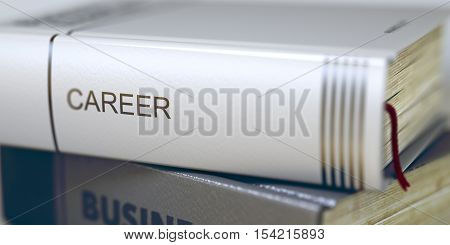Book Title on the Spine - Career. Closeup View. Stack of Books. Book Title of Career. Stack of Books Closeup and one with Title - Career. Blurred Image. Selective focus. 3D.