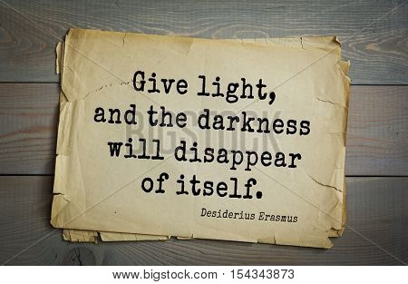 Top 35 quotes by Erasmus (Erasmus of Rotterdam) - Renaissance humanist, Catholic priest, social critic, teacher, theologian. Give light, and the darkness will disappear of itself.