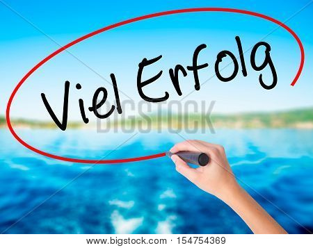 Woman Hand Writing Viel Erfolg (much Success In German) With A Marker Over Transparent Board