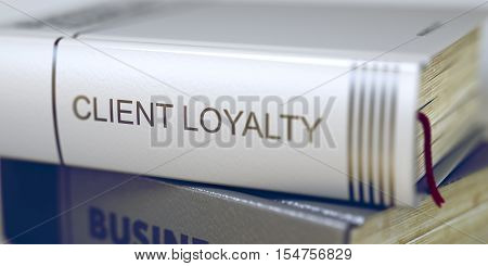 Stack of Books Closeup and one with Title - Client Loyalty. Client Loyalty - Leather-bound Book in the Stack. Closeup. Client Loyalty - Book Title. Toned Image with Selective focus. 3D.