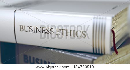 Book Title of Business Ethics. Stack of Books with Title - Business Ethics. Closeup View. Stack of Business Books. Book Spines with Title - Business Ethics. Closeup View. Blurred. 3D Illustration.