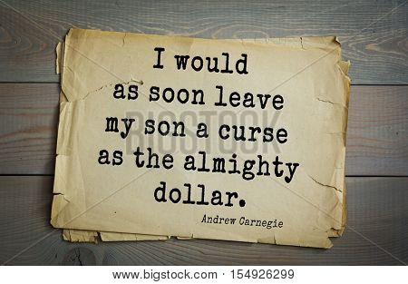 Top 20 quotes by Andrew Carnegie - American industrialist (steel industry). I would as soon leave my son a curse as the almighty dollar.