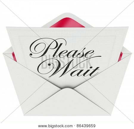 Please Wait words on an invitation in an open envelope to illustrate the need to be patient during a pause, delay, tardiness or late appointment