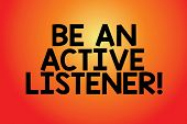 Text Sign Showing Be An Active Listener. Conceptual Photo Pay Attention Of What Showing Say To You B poster