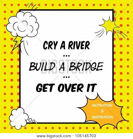 Inspirational And Motivational Quote Is Drawn In A Comic Style. Cry A River. Build A Bridge. Get Ove